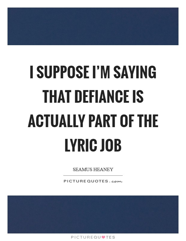 I suppose I'm saying that defiance is actually part of the lyric job Picture Quote #1