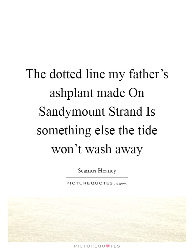 The dotted line my father's ashplant made On Sandymount Strand Is something else the tide won't wash away Picture Quote #1