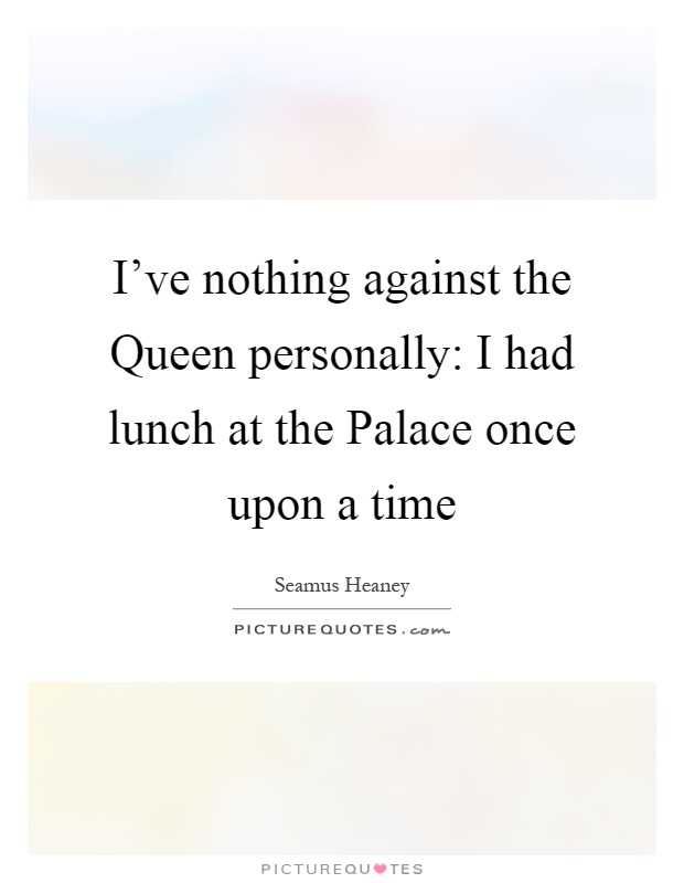 I've nothing against the Queen personally: I had lunch at the Palace once upon a time Picture Quote #1