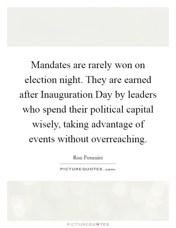 Mandates are rarely won on election night. They are earned after Inauguration Day by leaders who spend their political capital wisely, taking advantage of events without overreaching Picture Quote #1