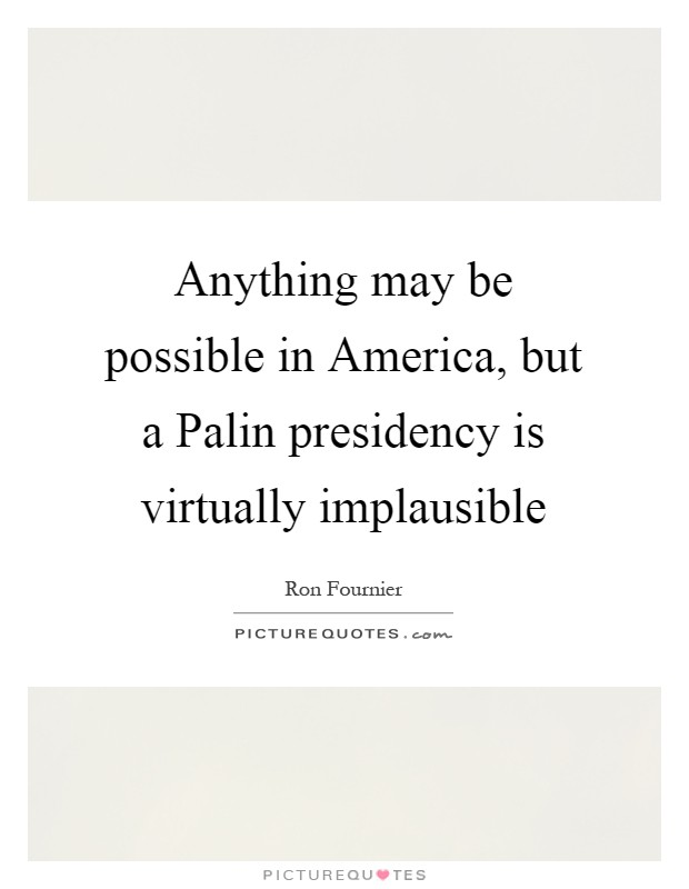 Anything may be possible in America, but a Palin presidency is virtually implausible Picture Quote #1