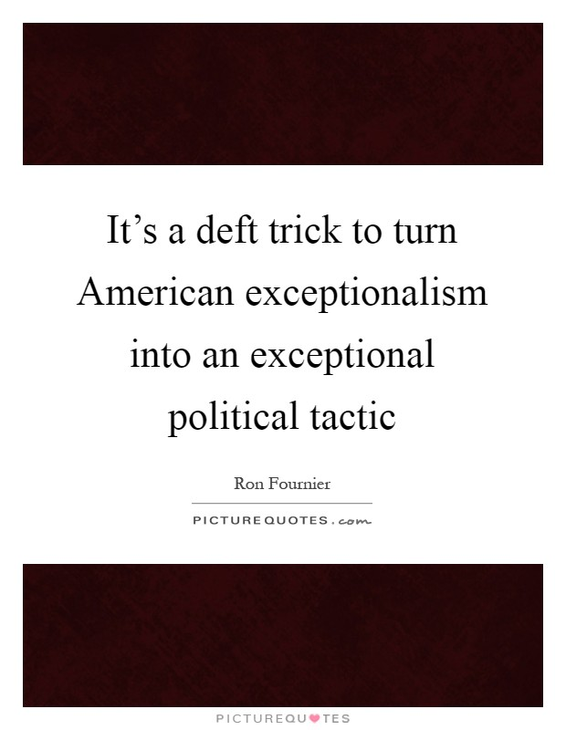 It's a deft trick to turn American exceptionalism into an exceptional political tactic Picture Quote #1