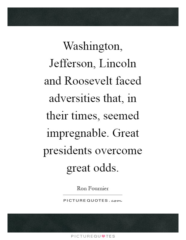 Washington, Jefferson, Lincoln and Roosevelt faced adversities that, in their times, seemed impregnable. Great presidents overcome great odds Picture Quote #1
