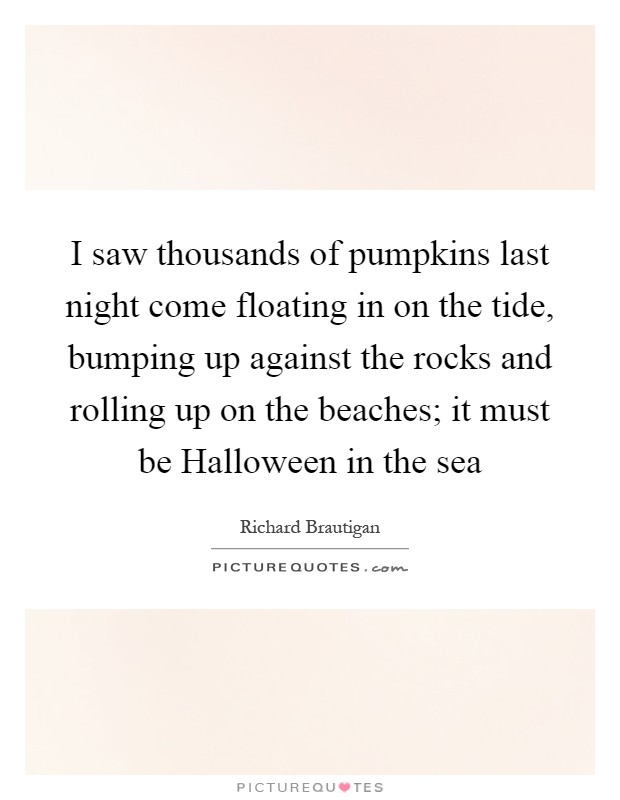 I saw thousands of pumpkins last night come floating in on the tide, bumping up against the rocks and rolling up on the beaches; it must be Halloween in the sea Picture Quote #1