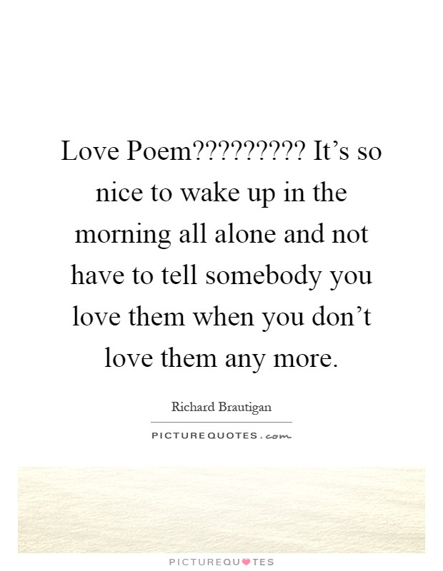 Love Poem????????? It's so nice to wake up in the morning all alone and not have to tell somebody you love them when you don't love them any more Picture Quote #1