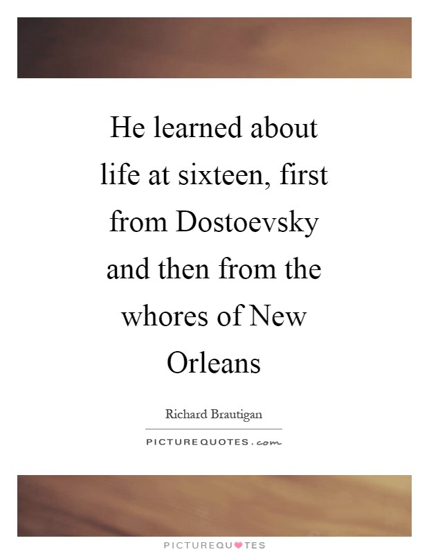 He learned about life at sixteen, first from Dostoevsky and then from the whores of New Orleans Picture Quote #1