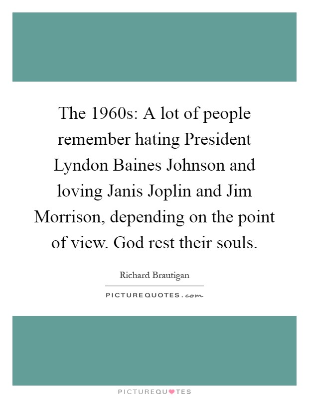 The 1960s: A lot of people remember hating President Lyndon Baines Johnson and loving Janis Joplin and Jim Morrison, depending on the point of view. God rest their souls Picture Quote #1