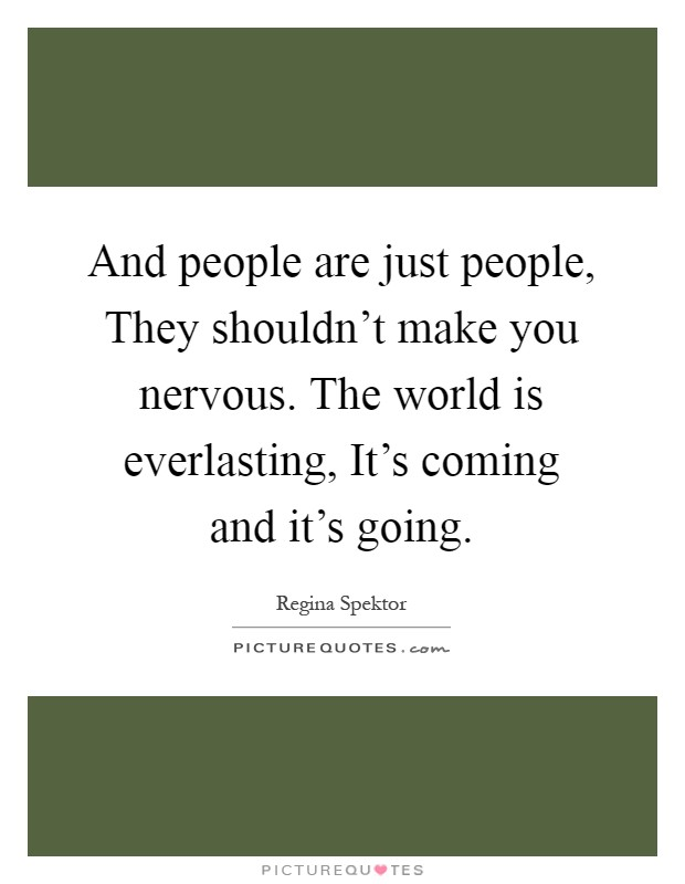 And people are just people, They shouldn't make you nervous. The world is everlasting, It's coming and it's going Picture Quote #1