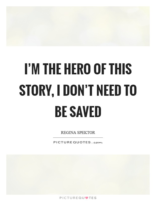 I'm the hero of this story, I don't need to be saved Picture Quote #1