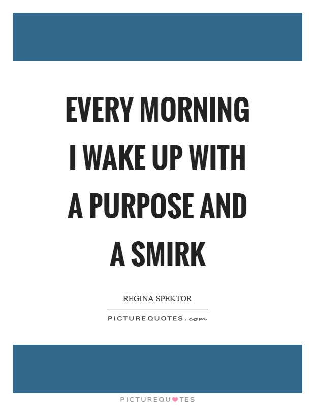 Every morning I wake up with a purpose and a smirk Picture Quote #1