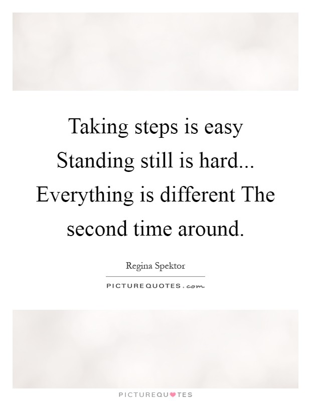 Taking steps is easy Standing still is hard... Everything is different The second time around Picture Quote #1