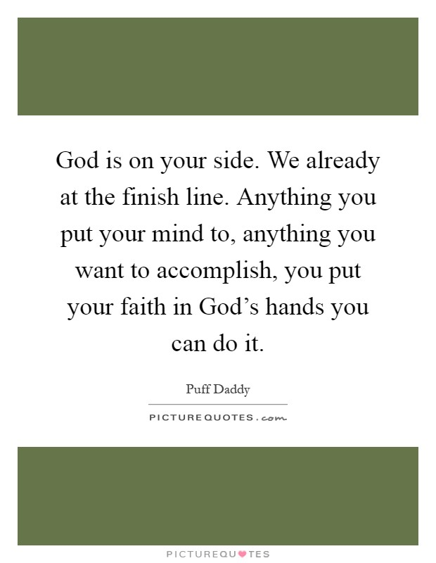 God is on your side. We already at the finish line. Anything you put your mind to, anything you want to accomplish, you put your faith in God's hands you can do it Picture Quote #1