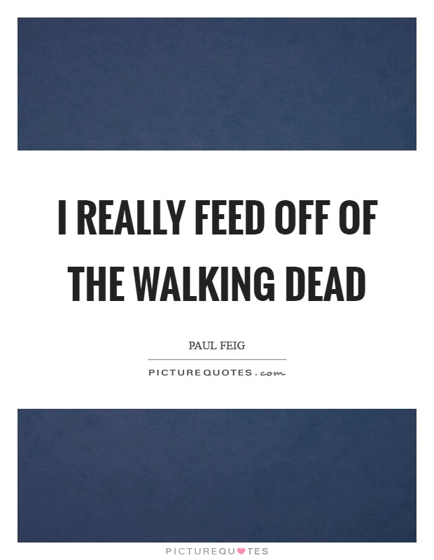 I really feed off of The Walking Dead Picture Quote #1
