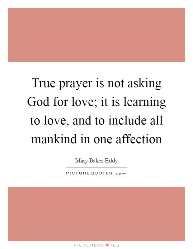 True prayer is not asking God for love; it is learning to love, and to include all mankind in one affection Picture Quote #1