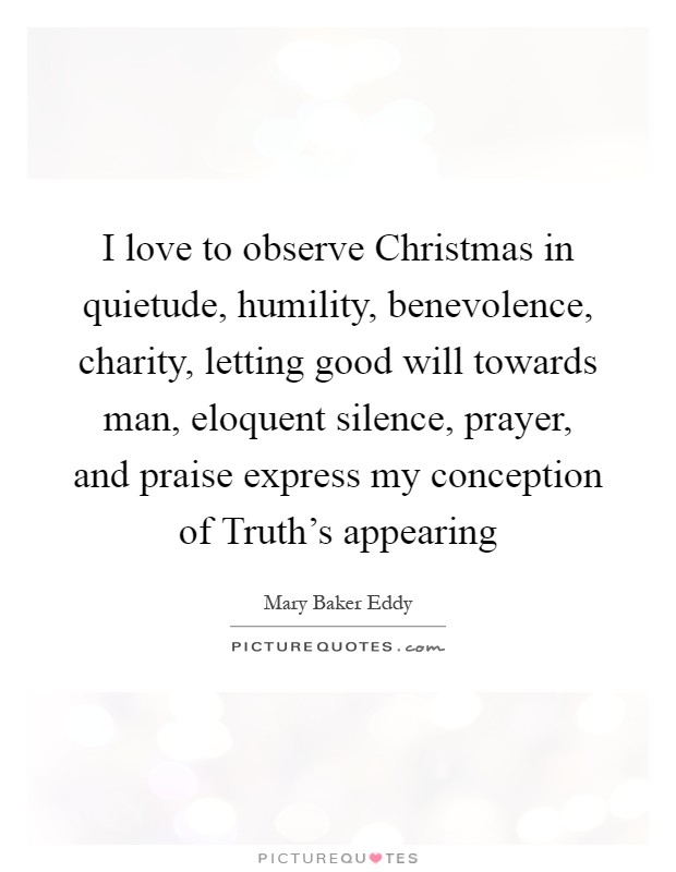 I love to observe Christmas in quietude, humility, benevolence, charity, letting good will towards man, eloquent silence, prayer, and praise express my conception of Truth's appearing Picture Quote #1