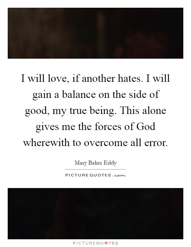 I will love, if another hates. I will gain a balance on the side of good, my true being. This alone gives me the forces of God wherewith to overcome all error Picture Quote #1
