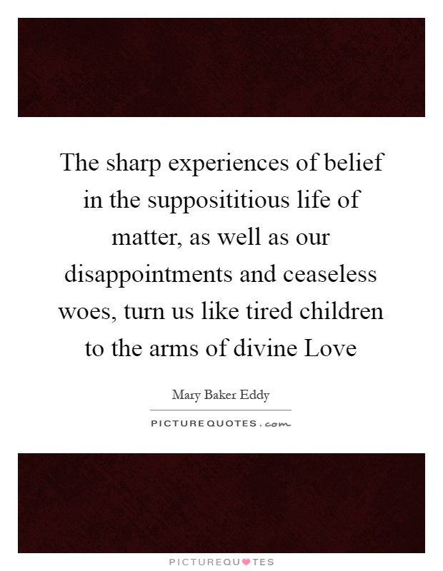The sharp experiences of belief in the supposititious life of matter, as well as our disappointments and ceaseless woes, turn us like tired children to the arms of divine Love Picture Quote #1