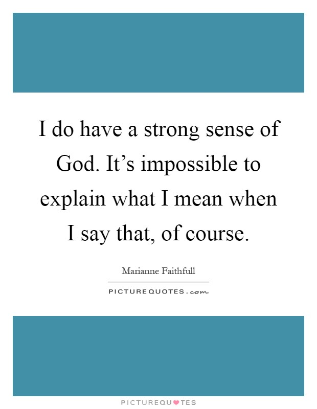 I do have a strong sense of God. It's impossible to explain what I mean when I say that, of course Picture Quote #1