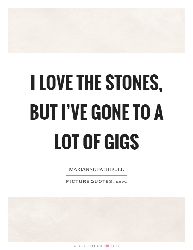 I love the Stones, but I've gone to a lot of gigs Picture Quote #1