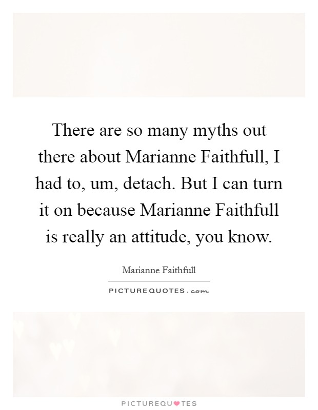 There are so many myths out there about Marianne Faithfull, I had to, um, detach. But I can turn it on because Marianne Faithfull is really an attitude, you know Picture Quote #1