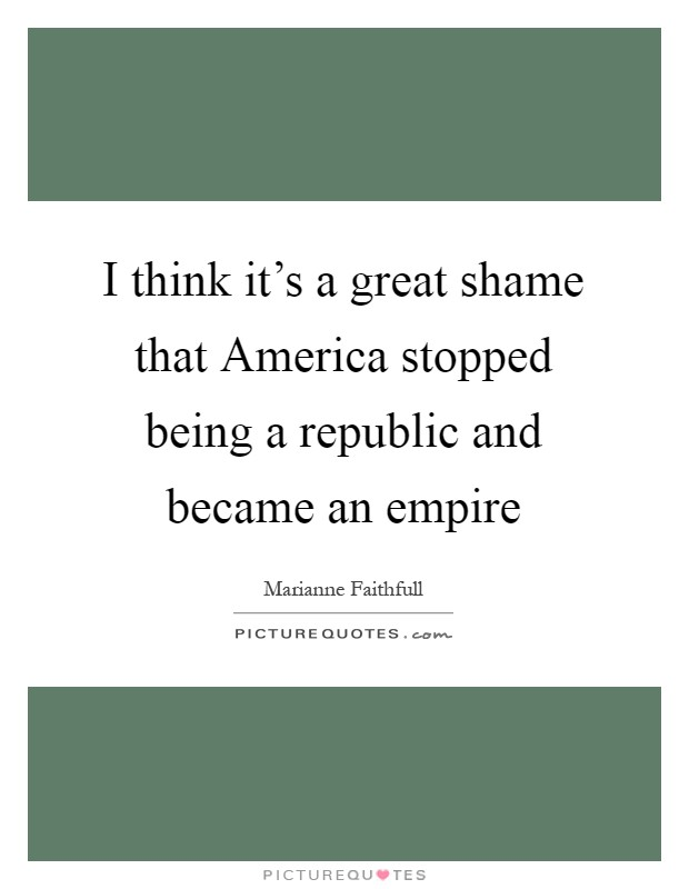 I think it's a great shame that America stopped being a republic and became an empire Picture Quote #1