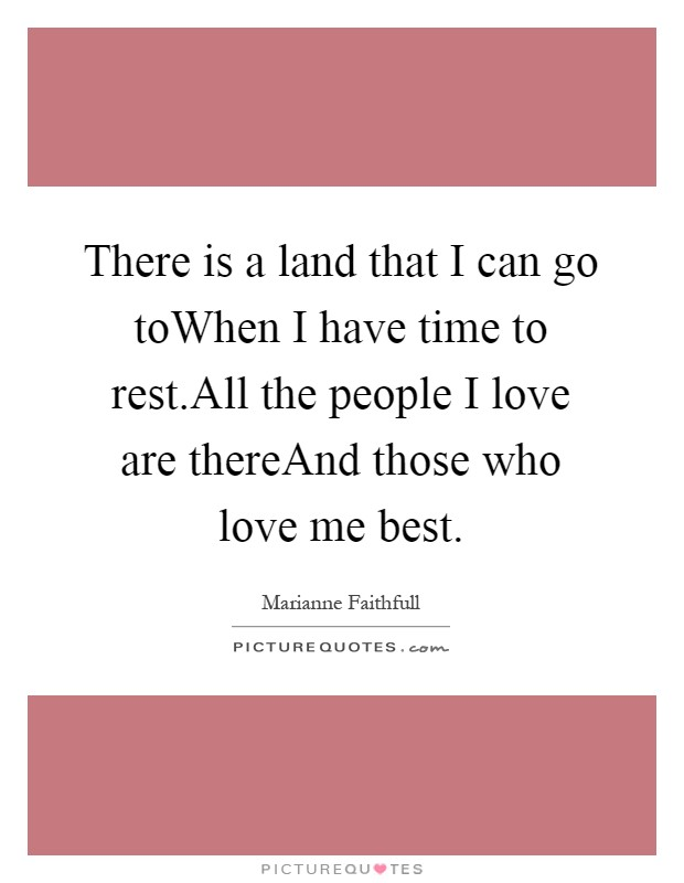 There is a land that I can go toWhen I have time to rest.All the people I love are thereAnd those who love me best Picture Quote #1