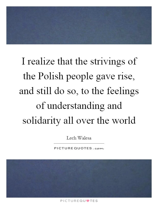 I realize that the strivings of the Polish people gave rise, and still do so, to the feelings of understanding and solidarity all over the world Picture Quote #1