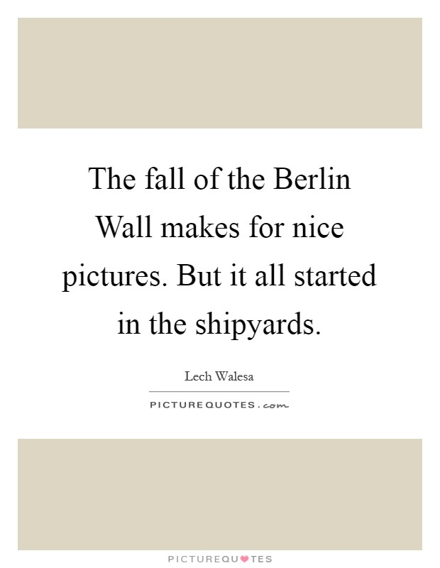 The fall of the Berlin Wall makes for nice pictures. But it all started in the shipyards Picture Quote #1
