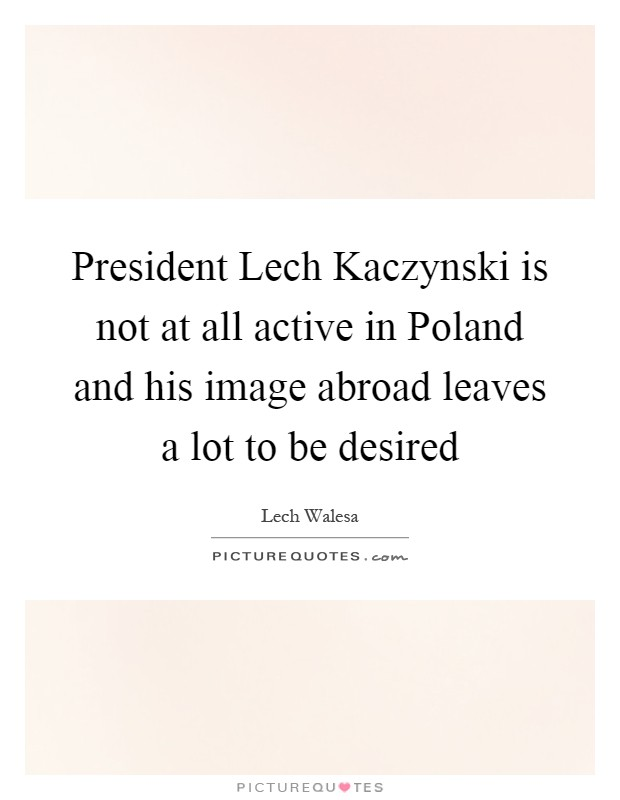 President Lech Kaczynski is not at all active in Poland and his image abroad leaves a lot to be desired Picture Quote #1