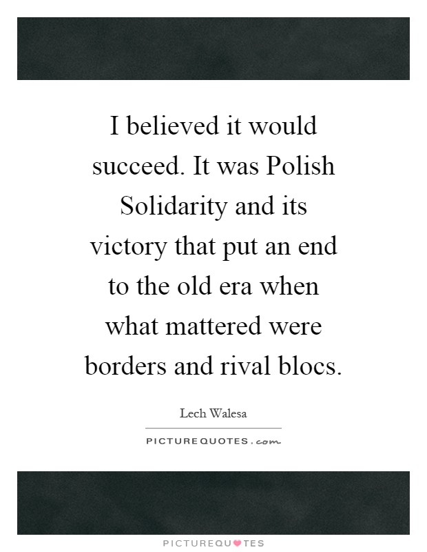 I believed it would succeed. It was Polish Solidarity and its victory that put an end to the old era when what mattered were borders and rival blocs Picture Quote #1