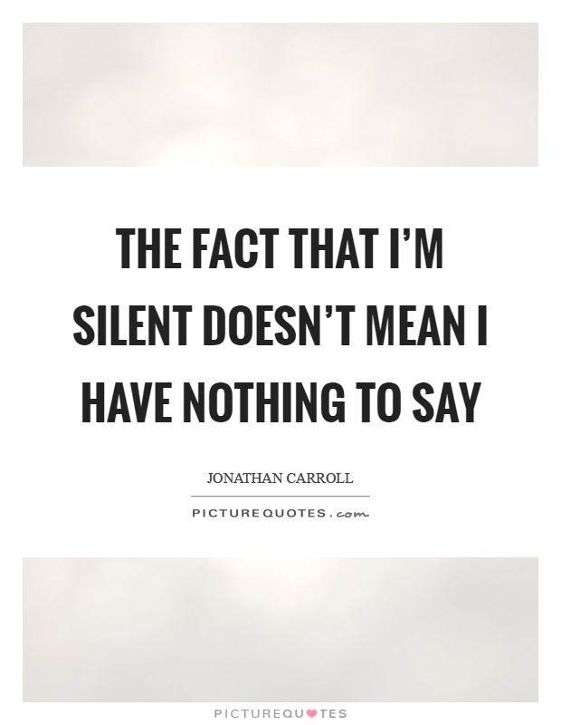 The fact that I'm silent doesn't mean I have nothing to say Picture Quote #1