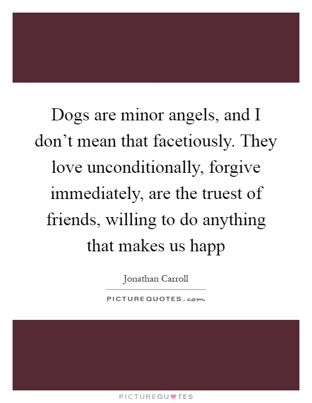 Dogs are minor angels, and I don't mean that facetiously. They love unconditionally, forgive immediately, are the truest of friends, willing to do anything that makes us happ Picture Quote #1
