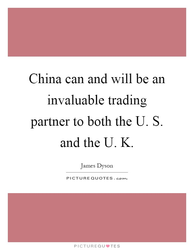 China can and will be an invaluable trading partner to both the U. S. and the U. K Picture Quote #1