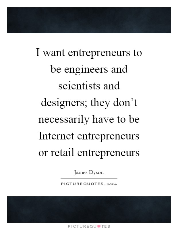 I want entrepreneurs to be engineers and scientists and designers; they don't necessarily have to be Internet entrepreneurs or retail entrepreneurs Picture Quote #1