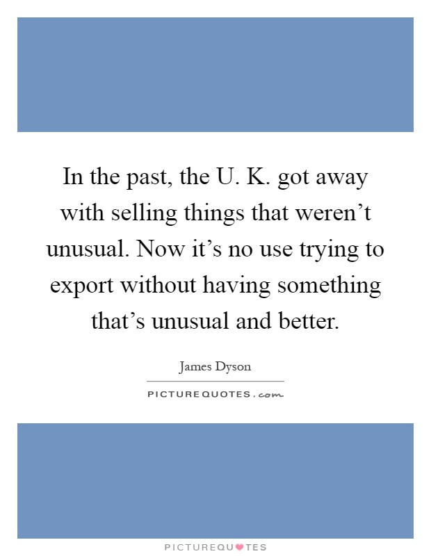 In the past, the U. K. got away with selling things that weren't unusual. Now it's no use trying to export without having something that's unusual and better Picture Quote #1