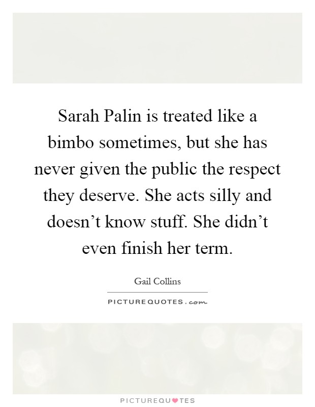 Sarah Palin is treated like a bimbo sometimes, but she has never given the public the respect they deserve. She acts silly and doesn't know stuff. She didn't even finish her term Picture Quote #1