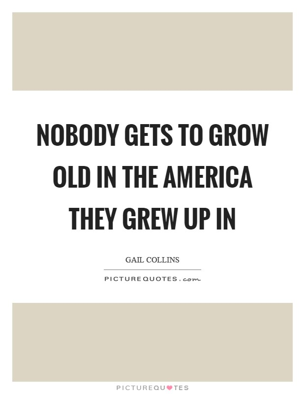 Nobody gets to grow old in the America they grew up in Picture Quote #1