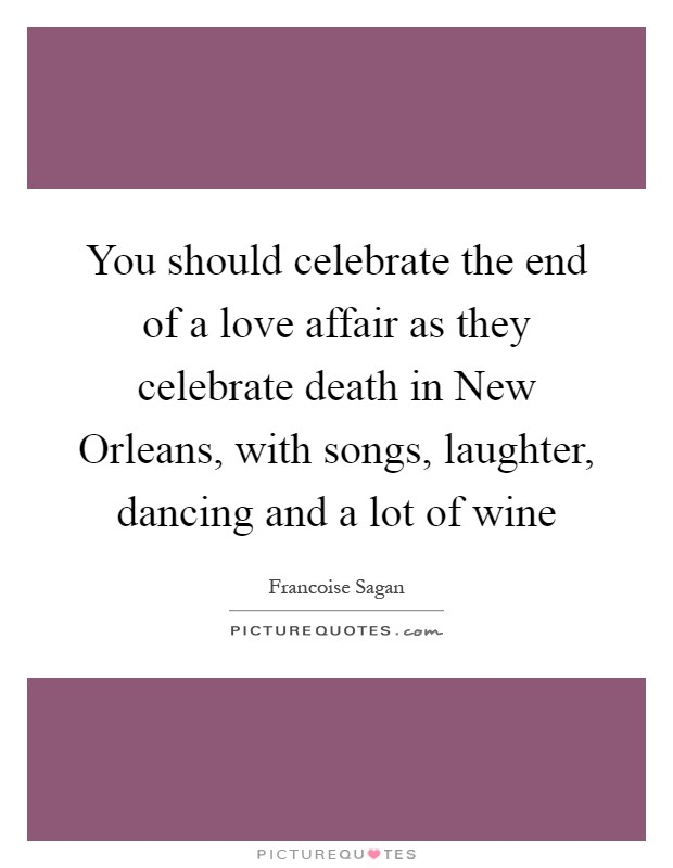 You should celebrate the end of a love affair as they celebrate death in New Orleans, with songs, laughter, dancing and a lot of wine Picture Quote #1