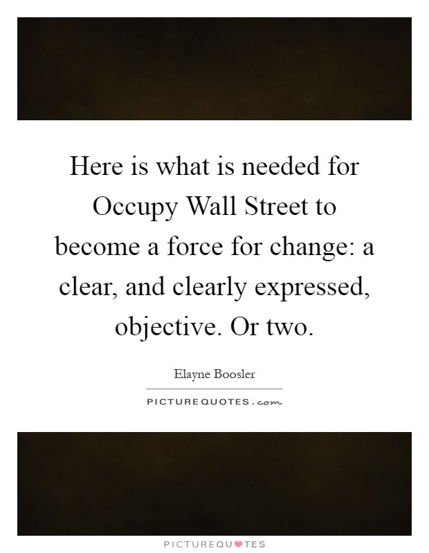 Here is what is needed for Occupy Wall Street to become a force for change: a clear, and clearly expressed, objective. Or two Picture Quote #1