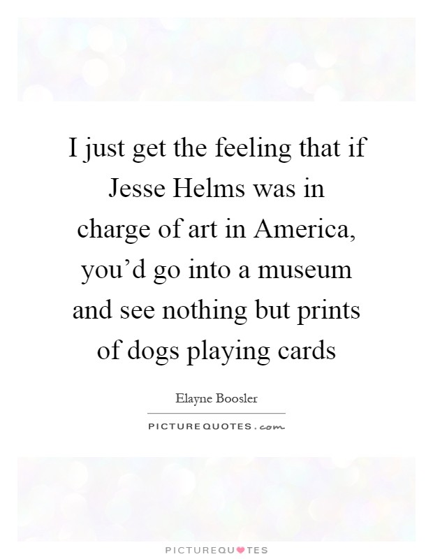 I just get the feeling that if Jesse Helms was in charge of art in America, you'd go into a museum and see nothing but prints of dogs playing cards Picture Quote #1