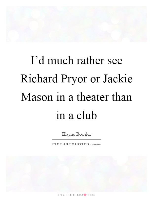 I'd much rather see Richard Pryor or Jackie Mason in a theater than in a club Picture Quote #1