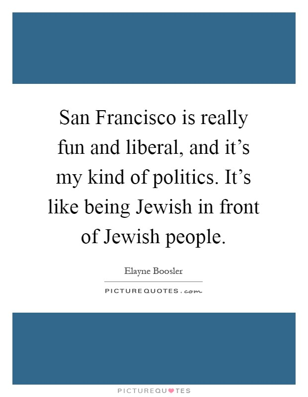 San Francisco is really fun and liberal, and it's my kind of politics. It's like being Jewish in front of Jewish people Picture Quote #1