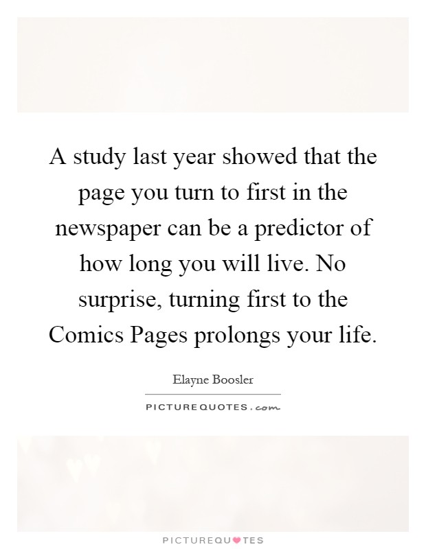 A study last year showed that the page you turn to first in the newspaper can be a predictor of how long you will live. No surprise, turning first to the Comics Pages prolongs your life Picture Quote #1