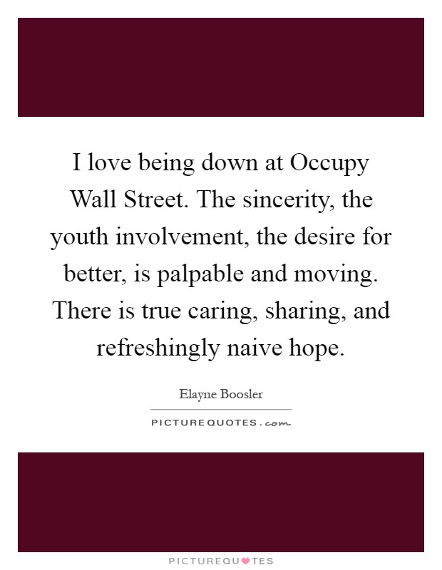 I love being down at Occupy Wall Street. The sincerity, the youth involvement, the desire for better, is palpable and moving. There is true caring, sharing, and refreshingly naive hope Picture Quote #1
