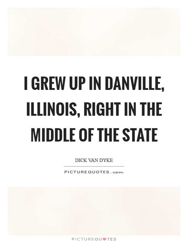 I grew up in Danville, Illinois, right in the middle of the state Picture Quote #1
