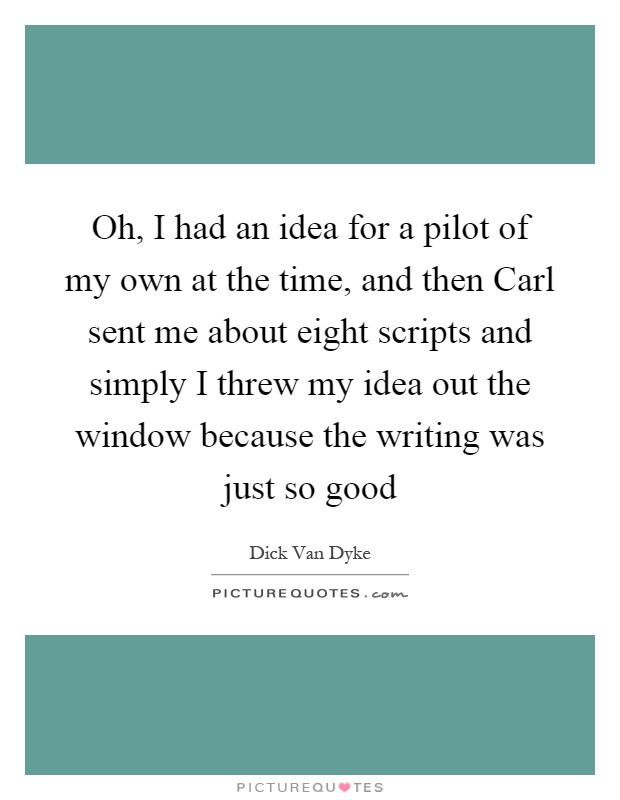 Oh, I had an idea for a pilot of my own at the time, and then Carl sent me about eight scripts and simply I threw my idea out the window because the writing was just so good Picture Quote #1