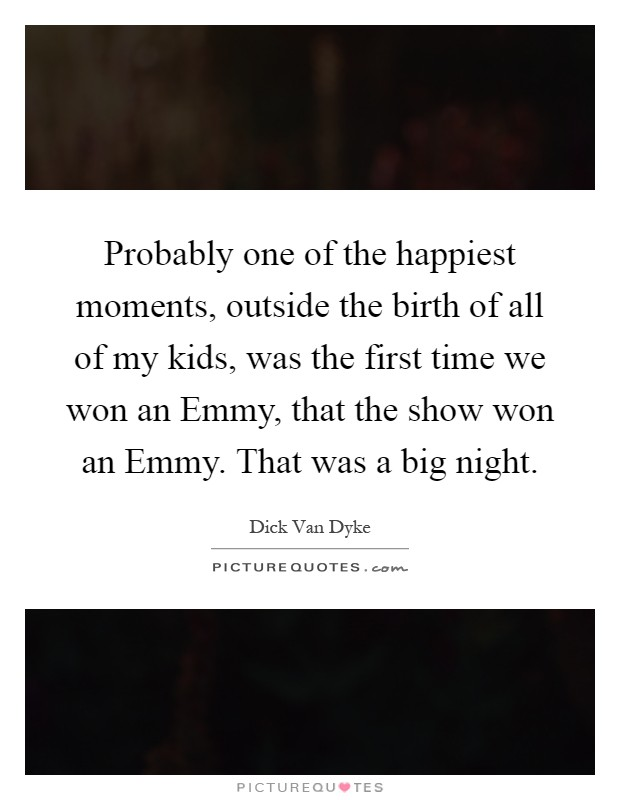 Probably one of the happiest moments, outside the birth of all of my kids, was the first time we won an Emmy, that the show won an Emmy. That was a big night Picture Quote #1
