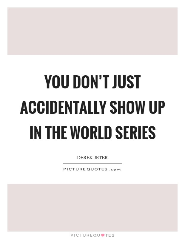You don't just accidentally show up in the World Series Picture Quote #1