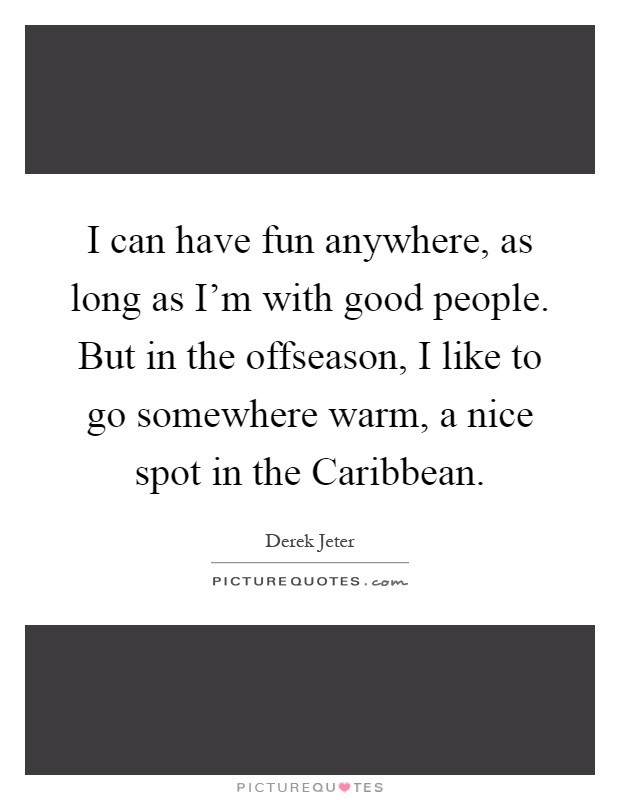 I can have fun anywhere, as long as I'm with good people. But in the offseason, I like to go somewhere warm, a nice spot in the Caribbean Picture Quote #1