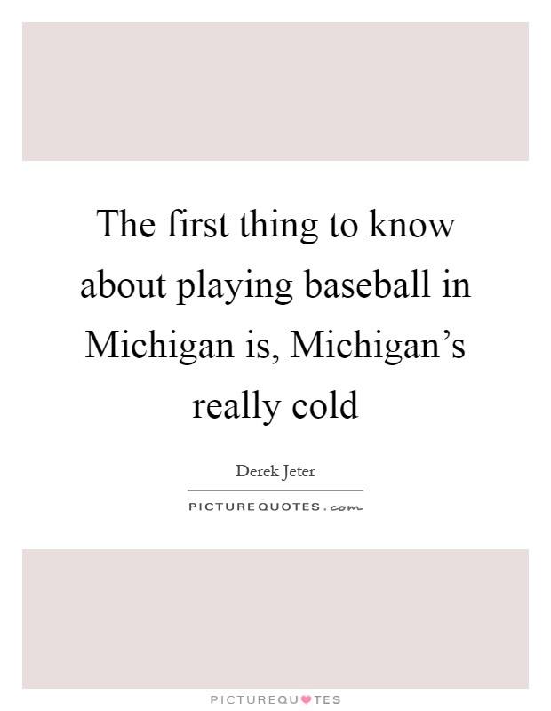 The first thing to know about playing baseball in Michigan is, Michigan's really cold Picture Quote #1